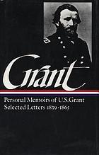Memoirs and selected letters : personal memoirs of U.S. Grant, selected letters 1839-1865