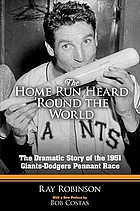 The home run heard 'round the world : the dramatic story of the 1951 Giants-Dodgers pennant race