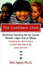 The confident child : raising a child to try, learn, and care