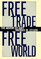 Free trade, free world : the advent of GATTFree trade free world : the advent of the GATT