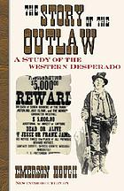The story of the outlaw : a study of the western desperado : with historical narratives of famous outlaws ; the stories of noted border wars ; vigilante movements and armed conflicts on the frontier