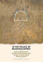 In the palace of Nezahualcoyotl : painting manuscripts, writing the pre-Hispanic past in early colonial period Tetzcoco, Mexico
