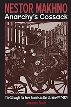 Nestor Makhno--anarchy's cossack : the struggle for free Soviets in the Ukraine 1917-1921