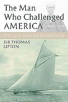 The man who challenged America : the life and obsession of Sir Thomas Lipton
