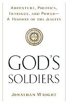 God's soldiers : adventure, politics, intrigue, and power : a history of the Jesuits