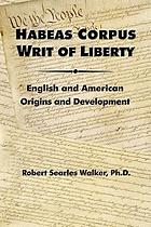 Habeas corpus writ of liberty : English and American origins and development ; being a reprint of The Constitutional and Legal Development of Habeas Corpus as the Writ of Liberty, together with 2006 revised edition, the American Reception of the Writ of LibertyHabeas corpus, Writ of liberty : English and American origins and development