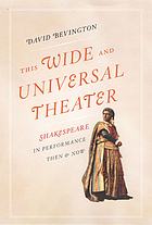 This wide and universal theater : Shakespeare in performance, then and now