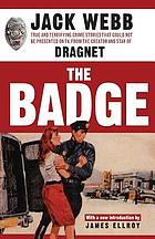 The badge : true and terrifying crime stories that could not be presented on TV, from the creator and star of Dragnet