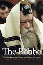 The Rebbe : the life and afterlife of Menachem Mendel Schneerson