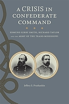 A crisis in Confederate command : Edmund Kirby Smith, Richard Taylor, and the Army of the Trans-Mississippi