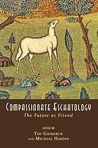 Compassionate eschatology : the future as friend