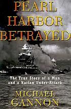 Pearl Harbor betrayed : the true story of a man and a nation under attack