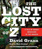 The lost city of Z [a tale of deadly obsession in the Amazon]