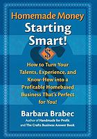 Homemade money : starting smart : how to turn your talents, experience, and know-how into a profitable homebased business that's perfect for you!
