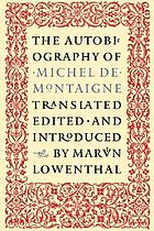 The autobiography of Michel de Montaigne; comprising the life of the wisest man of his times: his childhood, youth, and prime; his adventures in love and marriage, at court, and in office, war, revolution, and plague; his travels at home and abroad; his habits, tastes, whims and opinions The autobiography of Michel de Montaigne : comprising the life of the wisest man of his times ... The autobiography of Michel de Montaigne : selected, edited, and translated by Marvin Lowenthall