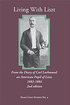 Living with Liszt : from the diary of Carl Lachmund, an American pupil of Liszt, 1882-1884