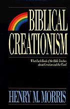 Biblical creationism : what each book of the Bible teaches about creation and the flood