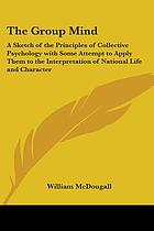 The group mind, a sketch of the principles of collective psychology, with some attempt to apply them to the interpretation of national life and character