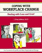 Coping with Workplace Change : Dealing with Loss and Grief