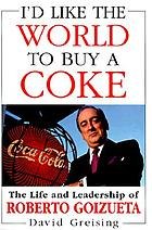 I'd like the world to buy a coke : the life and leadership of Roberto Goizueta