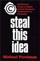 Steal this idea : intellectual property rights and the corporate confiscation of creativity