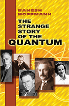 The strange story of the quantum; an account for the general reader of the growth of the ideas underlying our present atomic knowledge