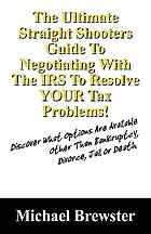 The ultimate straight shooters guide to negotiating with the IRS to resolve your tax problems! : discover what options are available other than bankruptcy, divorce, jail or death