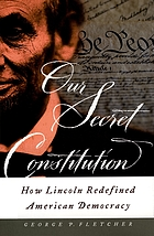 Our secret constitution : how Lincoln redefined American democracy