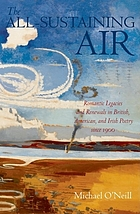 The all-sustaining air : romantic legacies and renewals in British, American, and Irish poetry since 1900