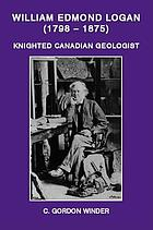 William Edmond Logan (1798-1875), knighted Canadian geologist : an anthology