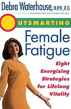 Outsmarting female fatigue : the 8 energizing strategies for lifelong vitality