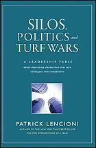 Silos, politics, and turf wars : a leadership fable about destroying the barriers that turn colleagues into competitors