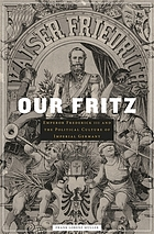 Our Fritz : Emperor Frederick III and the political culture of imperial Germany
