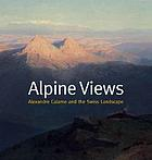 Alpine views : Alexandre Calame and the Swiss landscape ; [on the occasion of the Exhibition Alpine Views: Alexandre Calame and the Swiss Landscape, Sterling and Francine Clark Art Institute Williamstown, Massachusetts, 8 October - 31 December 2006]