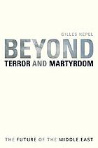 Beyond terror and martyrdom the future of the Middle East