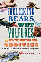 Frolicking bears, wet vultures, and other oddities : a New York City journalist in nineteenth-century Florida