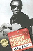 My autobiography, Bobby Womack : midnight mover : the true story of the greatest soul singer in the world