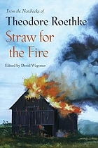 Straw for the fire : from the notebooks of Theodore Roethke, 1943-63