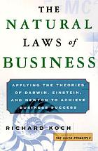 The natural laws of business : applying the theories of Darwin, Einstein, and Newton to achieve business success