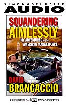Squandering aimlessly [my adventures in the American marketplace]