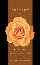 Anatomy of a rose : exploring the secret life of flowers