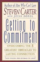 Getting to commitment : overcoming the 8 greatest obstacles to lasting connection (and finding the courage to love)