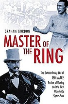 Master of the ring : the extraordinary life of Jem Mace, father of boxing and the first worldwide sports star