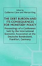 The debt burden and its consequences for monetary policy : proceedings of a conference held by the International Economic Association at the Deutsche Bundesbank, Frankfurt, Germany