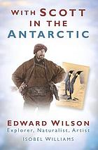 With Scott in the Antarctic : Edward Wilson - explorer, naturalist, artist