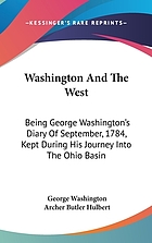 Washington and the West; being George Washington's diary of September, 1784, kept during his journey into the Ohio basin in the interest of a commercial union between the Great Lakes and the Potomac River