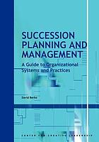 Succession planning and management : a guide to organizational systems and practices