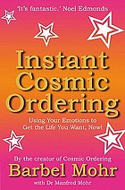 Instant cosmic ordering : using your emotions to get the life you really want - now!