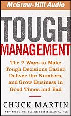Tough management : [the 7 ways to make tough decisions easier, deliver the numbers, and grow business in good times and bad]