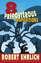 Eight preposterous propositions : from the genetics of homosexuality to the benefits of global warming